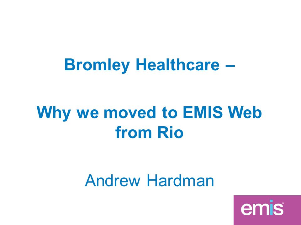 Bromley Healthcare – Why we moved to EMIS Web from Rio Andrew Hardman