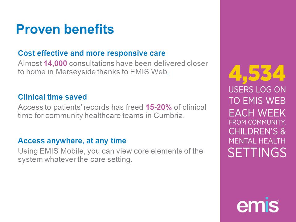 Proven benefits Cost effective and more responsive care Almost 14,000 consultations have been delivered closer to home in Merseyside thanks to EMIS Web.