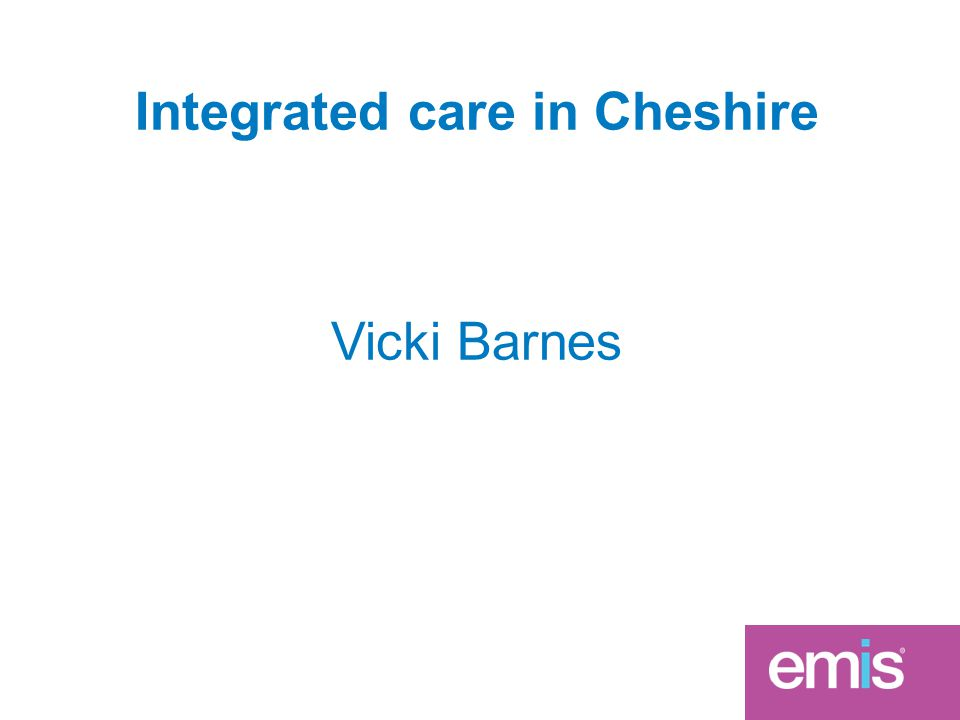 Integrated care in Cheshire Vicki Barnes