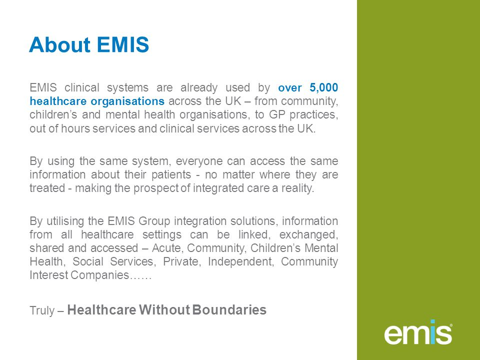 About EMIS EMIS clinical systems are already used by over 5,000 healthcare organisations across the UK – from community, children's and mental health organisations, to GP practices, out of hours services and clinical services across the UK.