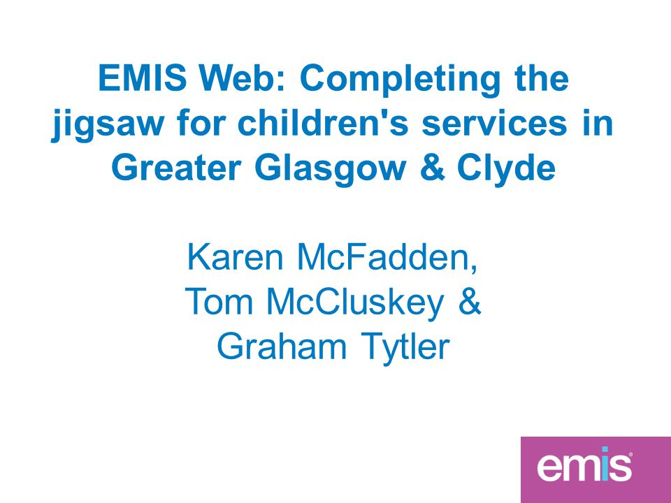 EMIS Web: Completing the jigsaw for children s services in Greater Glasgow & Clyde Karen McFadden, Tom McCluskey & Graham Tytler