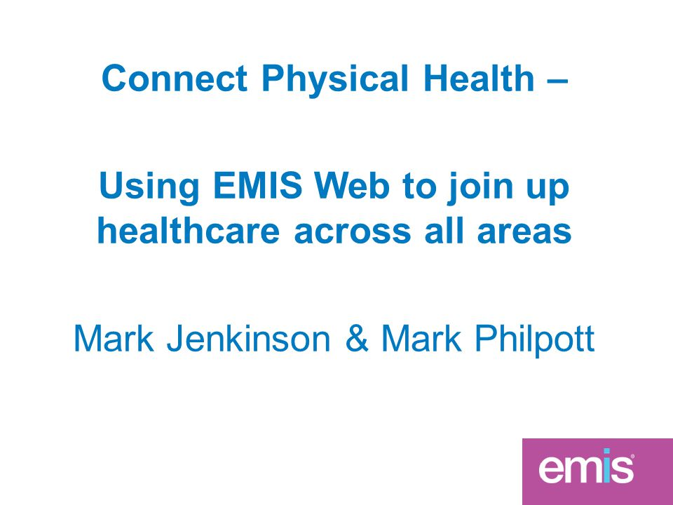 Connect Physical Health – Using EMIS Web to join up healthcare across all areas Mark Jenkinson & Mark Philpott