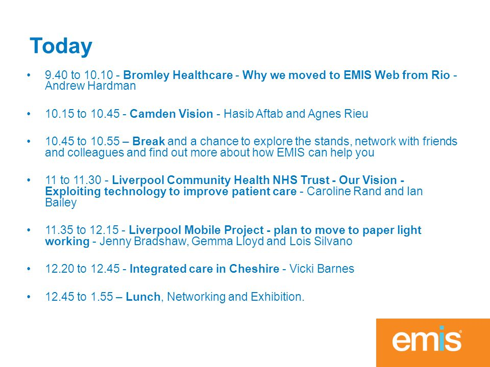 Today 9.40 to 10.10 - Bromley Healthcare - Why we moved to EMIS Web from Rio - Andrew Hardman 10.15 to 10.45 - Camden Vision - Hasib Aftab and Agnes Rieu 10.45 to 10.55 – Break and a chance to explore the stands, network with friends and colleagues and find out more about how EMIS can help you 11 to 11.30 - Liverpool Community Health NHS Trust - Our Vision - Exploiting technology to improve patient care - Caroline Rand and Ian Bailey 11.35 to 12.15 - Liverpool Mobile Project - plan to move to paper light working - Jenny Bradshaw, Gemma Lloyd and Lois Silvano 12.20 to 12.45 - Integrated care in Cheshire - Vicki Barnes 12.45 to 1.55 – Lunch, Networking and Exhibition.