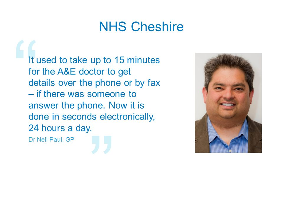 NHS Cheshire It used to take up to 15 minutes for the A&E doctor to get details over the phone or by fax – if there was someone to answer the phone.