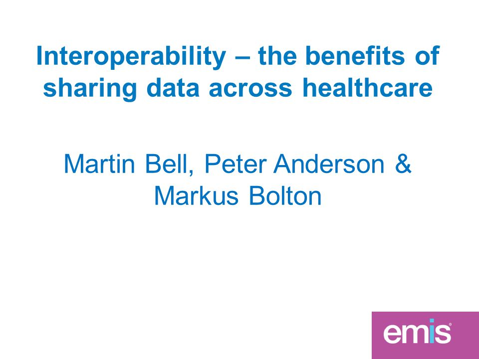 Interoperability – the benefits of sharing data across healthcare Martin Bell, Peter Anderson & Markus Bolton
