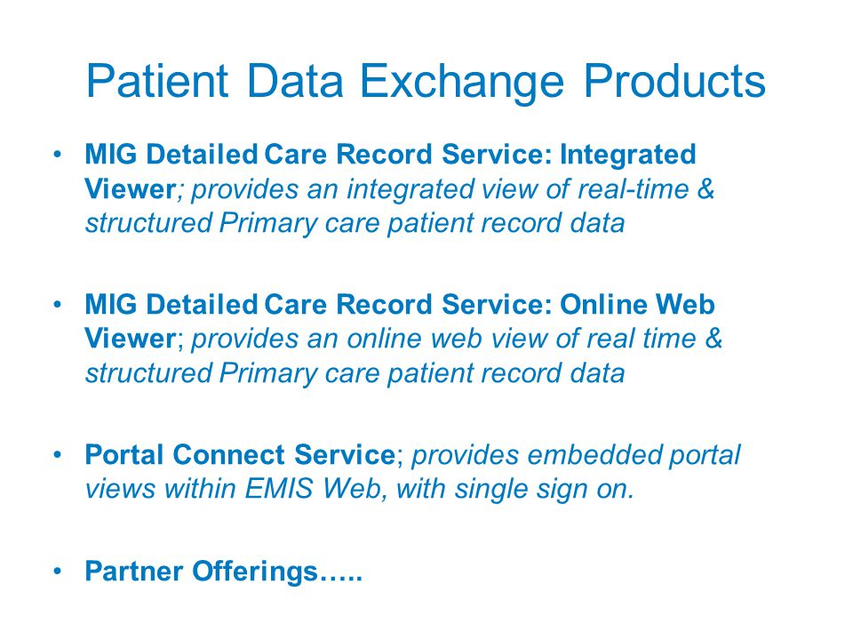 Patient Data Exchange Products MIG Detailed Care Record Service: Integrated Viewer; provides an integrated view of real-time & structured Primary care patient record data MIG Detailed Care Record Service: Online Web Viewer; provides an online web view of real time & structured Primary care patient record data Portal Connect Service; provides embedded portal views within EMIS Web, with single sign on.