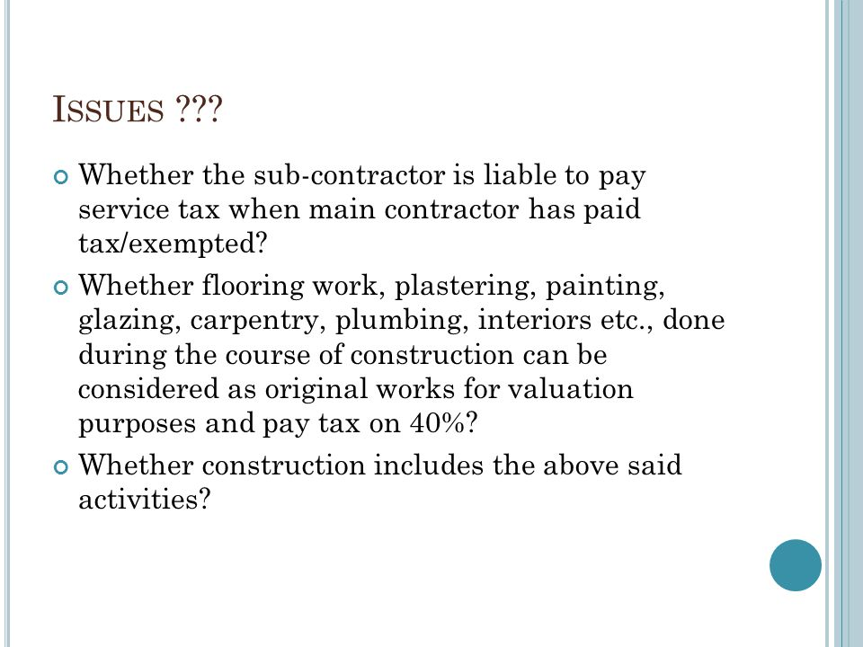 I SSUES ??? Whether the sub-contractor is liable to pay service tax when main contractor has paid tax/exempted? Whether flooring work, plastering, pai
