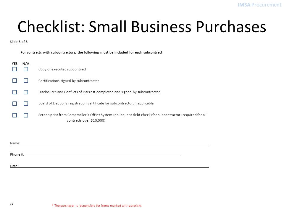 IMSA Procurement V2 Checklist: Small Business Purchases Slide 3 of 3 For contracts with subcontractors, the following must be included for each subcontract: YES N/A Copy of executed subcontract Certifications signed by subcontractor Disclosures and Conflicts of Interest completed and signed by subcontractor Board of Elections registration certificate for subcontractor, if applicable Screen print from Comptroller's Offset System (delinquent debt check) for subcontractor (required for all contracts over $10,000) Name: Phone #: Date: * The purchaser is responsible for items marked with asterisks