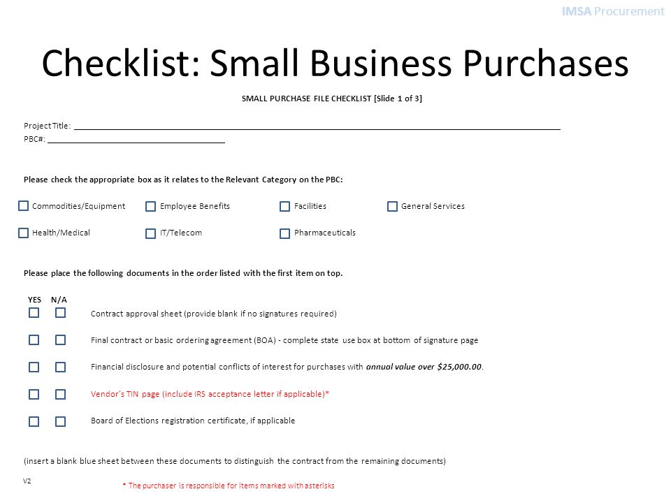 IMSA Procurement V2 Checklist: Small Business Purchases SMALL PURCHASE FILE CHECKLIST [Slide 1 of 3] Project Title: PBC#: Please check the appropriate box as it relates to the Relevant Category on the PBC: Commodities/Equipment Employee Benefits Facilities General Services Health/Medical IT/Telecom Pharmaceuticals Please place the following documents in the order listed with the first item on top.