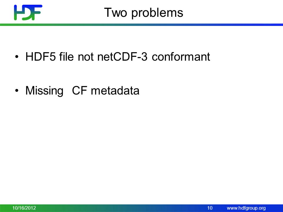 www.hdfgroup.org Two problems HDF5 file not netCDF-3 conformant Missing CF metadata 10/16/201210