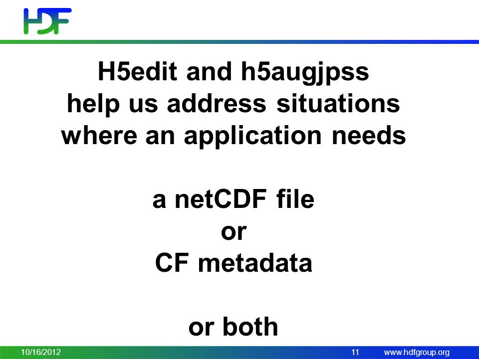 www.hdfgroup.org 10/16/2012 H5edit and h5augjpss help us address situations where an application needs a netCDF file or CF metadata or both 11