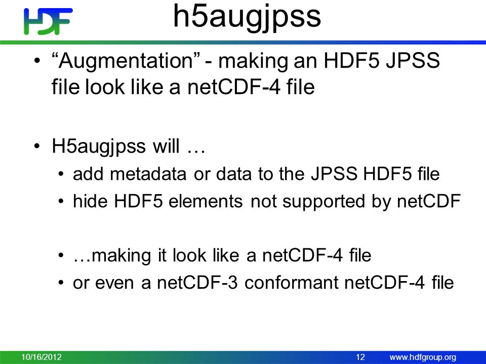 www.hdfgroup.org h5augjpss Augmentation - making an HDF5 JPSS file look like a netCDF-4 file H5augjpss will … add metadata or data to the JPSS HDF5 file hide HDF5 elements not supported by netCDF …making it look like a netCDF-4 file or even a netCDF-3 conformant netCDF-4 file 10/16/201212