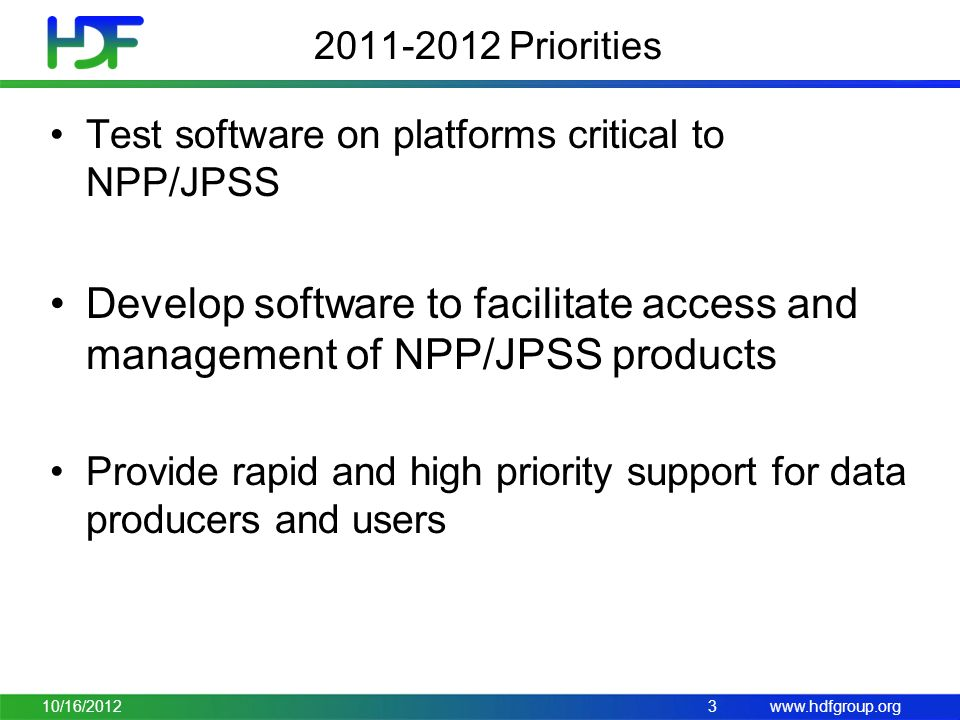 www.hdfgroup.org 2011-2012 Priorities Test software on platforms critical to NPP/JPSS Develop software to facilitate access and management of NPP/JPSS products Provide rapid and high priority support for data producers and users 10/16/20123