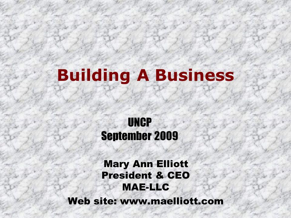 Mary Ann Elliott President & CEO MAE-LLC Web site: www.maelliott.com Building A Business UNCP September 2009