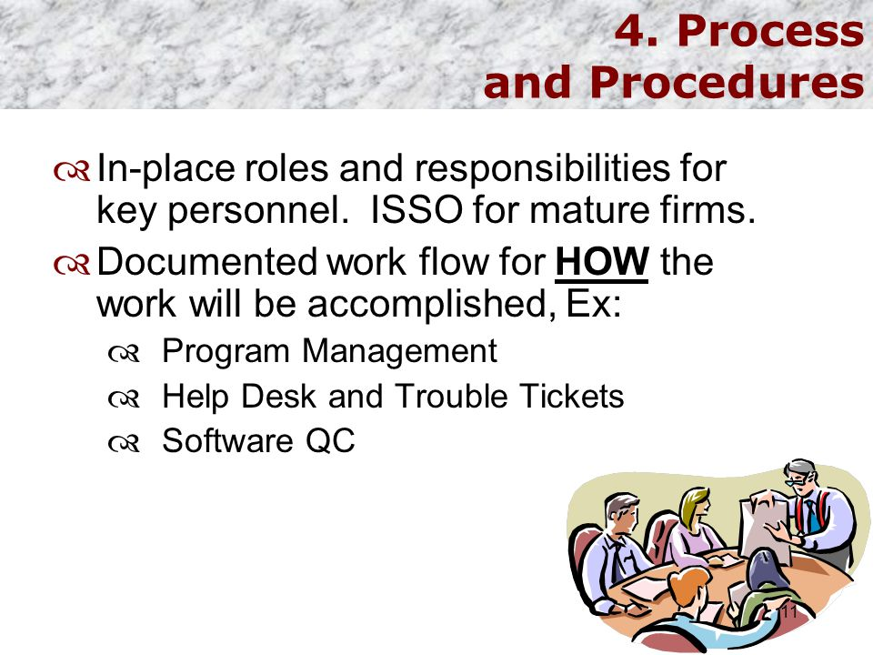 4. Process and Procedures  In-place roles and responsibilities for key personnel. ISSO for mature firms.  Documented work flow for HOW the work will