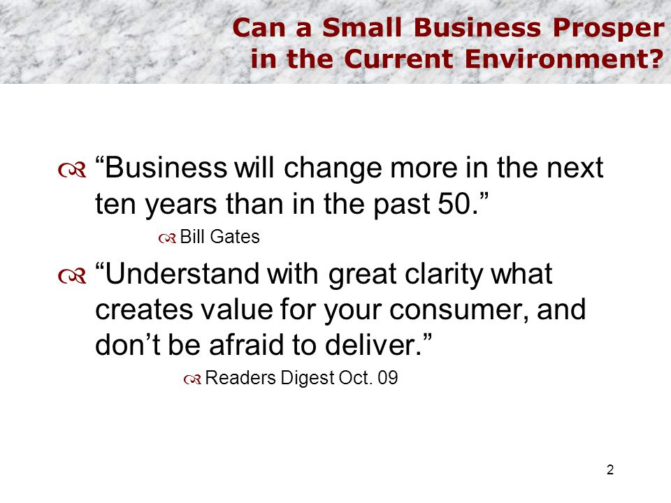 "Can a Small Business Prosper in the Current Environment?  ""Business will change more in the next ten years than in the past 50.""  Bill Gates  ""Unde"