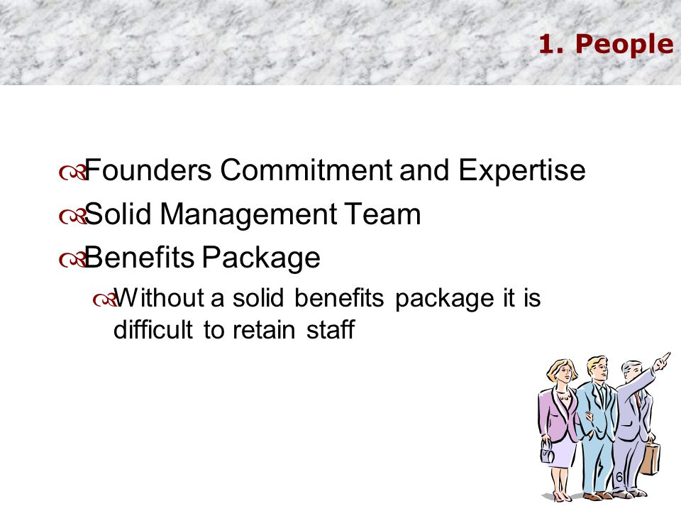 1. People  Founders Commitment and Expertise  Solid Management Team  Benefits Package  Without a solid benefits package it is difficult to retain
