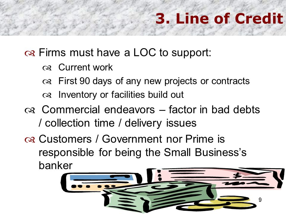 3. Line of Credit  Firms must have a LOC to support:  Current work  First 90 days of any new projects or contracts  Inventory or facilities build