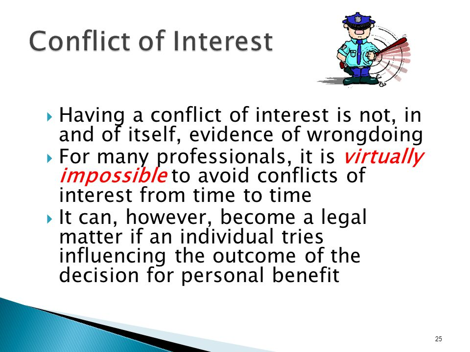  Having a conflict of interest is not, in and of itself, evidence of wrongdoing  For many professionals, it is virtually impossible to avoid conflic
