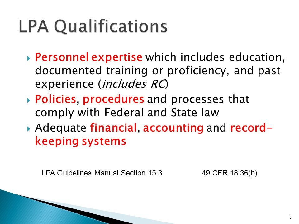 Personnel expertise which includes education, documented training or proficiency, and past experience (includes RC)  Policies, procedures and processes that comply with Federal and State law  Adequate financial, accounting and record- keeping systems 3 LPA Guidelines Manual Section 15.3 49 CFR 18.36(b)