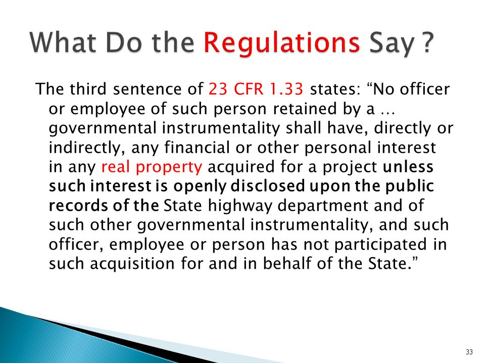 The third sentence of 23 CFR 1.33 states: No officer or employee of such person retained by a … governmental instrumentality shall have, directly or indirectly, any financial or other personal interest in any real property acquired for a project unless such interest is openly disclosed upon the public records of the State highway department and of such other governmental instrumentality, and such officer, employee or person has not participated in such acquisition for and in behalf of the State. 33