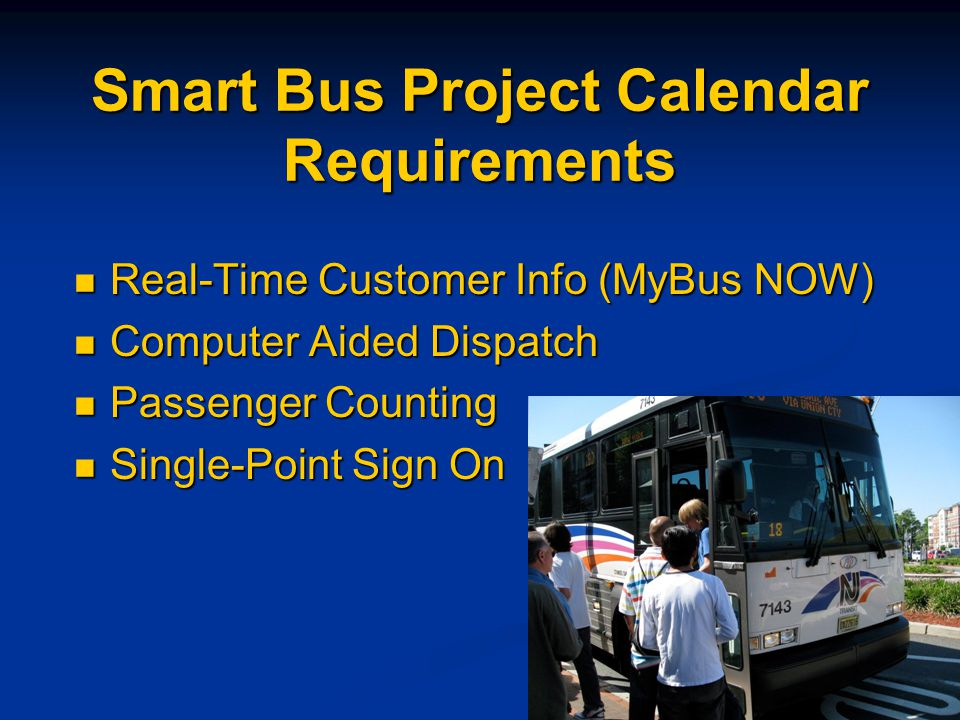 Smart Bus Project Calendar Requirements Real-Time Customer Info (MyBus NOW) Real-Time Customer Info (MyBus NOW) Computer Aided Dispatch Computer Aided Dispatch Passenger Counting Passenger Counting Single-Point Sign On Single-Point Sign On