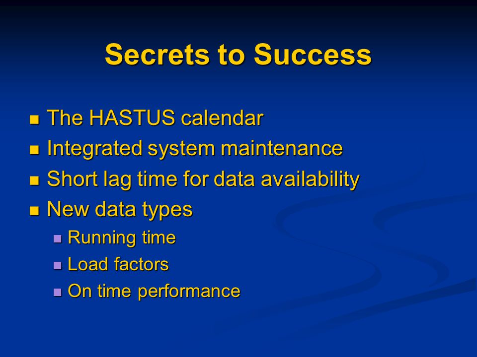 Secrets to Success The HASTUS calendar The HASTUS calendar Integrated system maintenance Integrated system maintenance Short lag time for data availability Short lag time for data availability New data types New data types Running time Running time Load factors Load factors On time performance On time performance