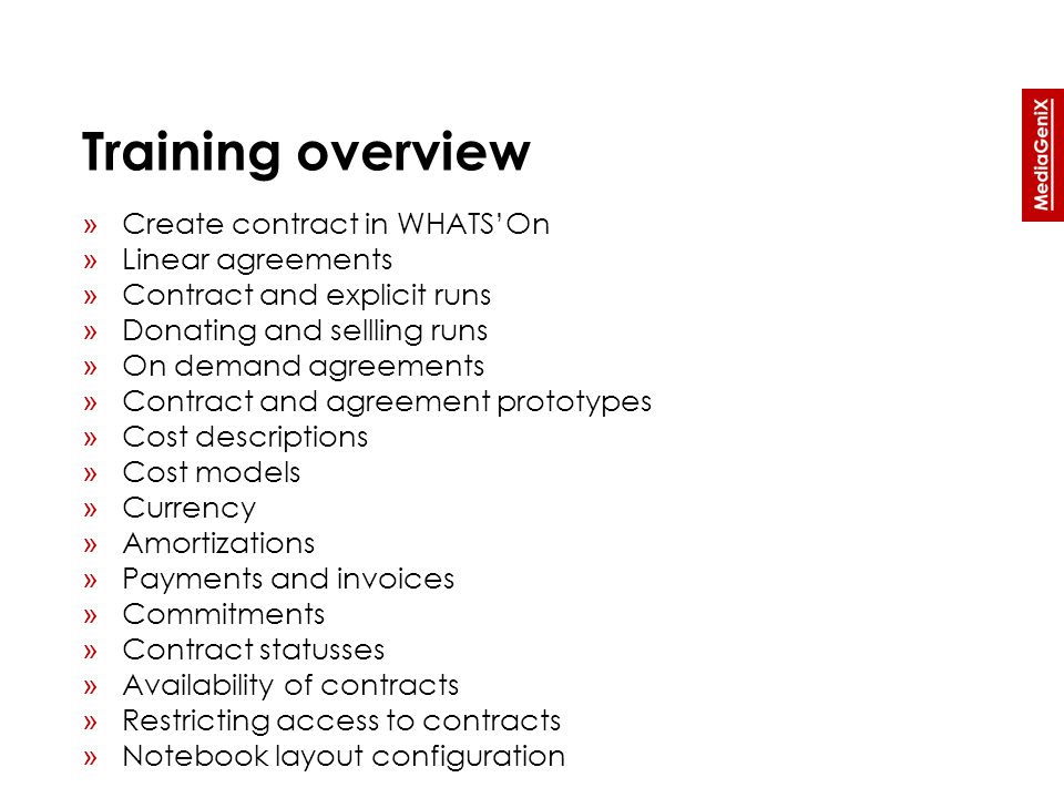 Training overview » Create contract in WHATS'On » Linear agreements » Contract and explicit runs » Donating and sellling runs » On demand agreements » Contract and agreement prototypes » Cost descriptions » Cost models » Currency » Amortizations » Payments and invoices » Commitments » Contract statusses » Availability of contracts » Restricting access to contracts » Notebook layout configuration