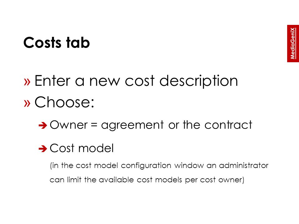Costs tab » Enter a new cost description » Choose:  Owner = agreement or the contract  Cost model (in the cost model configuration window an administrator can limit the available cost models per cost owner)