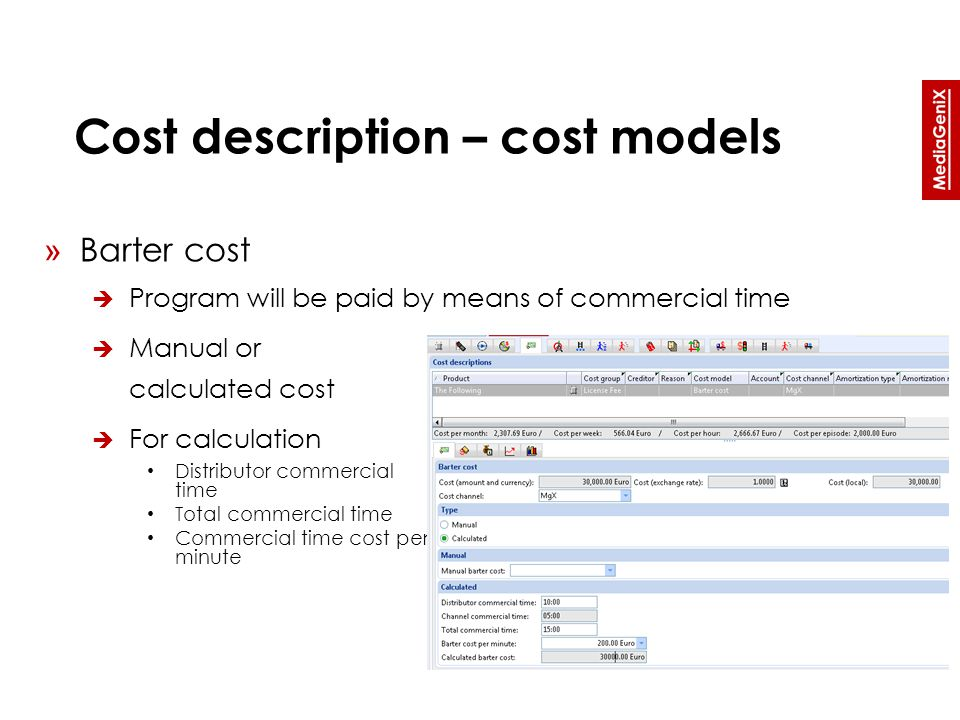 Cost description – cost models » Barter cost  Program will be paid by means of commercial time  Manual or calculated cost  For calculation Distributor commercial time Total commercial time Commercial time cost per minute