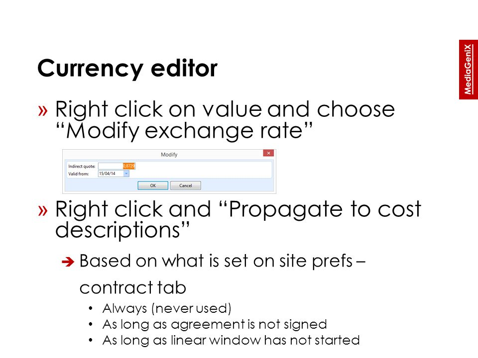 Currency editor » Right click on value and choose Modify exchange rate » Right click and Propagate to cost descriptions  Based on what is set on site prefs – contract tab Always (never used) As long as agreement is not signed As long as linear window has not started