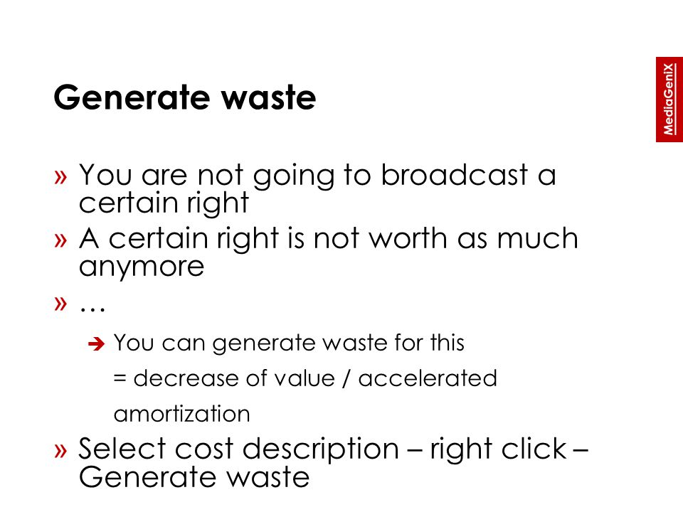 Generate waste » You are not going to broadcast a certain right » A certain right is not worth as much anymore » …  You can generate waste for this = decrease of value / accelerated amortization » Select cost description – right click – Generate waste