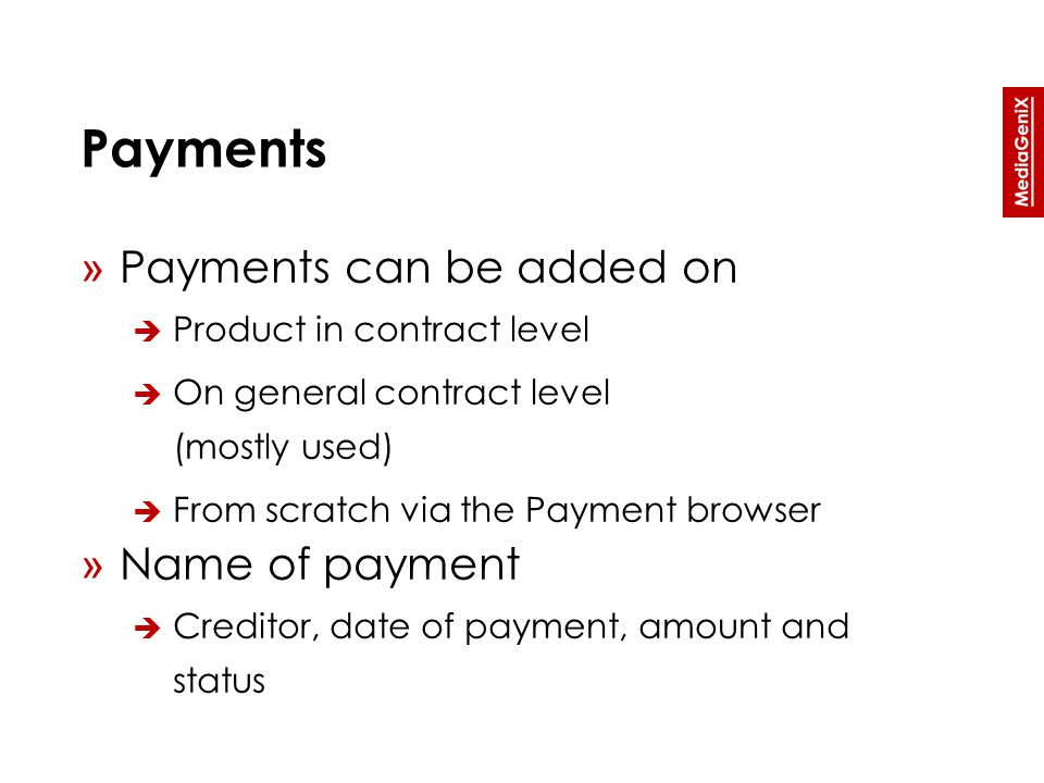 Payments » Payments can be added on  Product in contract level  On general contract level (mostly used)  From scratch via the Payment browser » Name of payment  Creditor, date of payment, amount and status