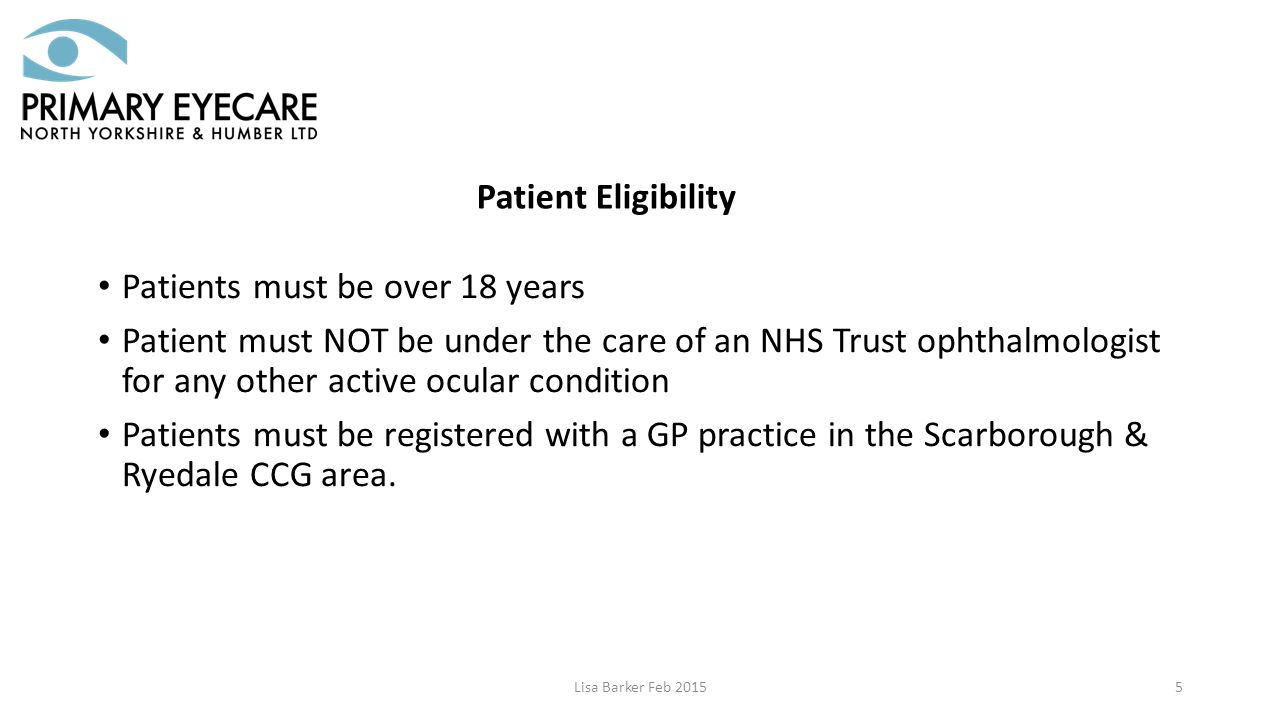 Patients must be over 18 years Patient must NOT be under the care of an NHS Trust ophthalmologist for any other active ocular condition Patients must be registered with a GP practice in the Scarborough & Ryedale CCG area.