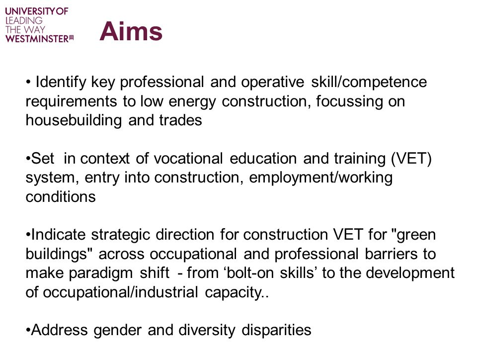 Aims Identify key professional and operative skill/competence requirements to low energy construction, focussing on housebuilding and trades Set in context of vocational education and training (VET) system, entry into construction, employment/working conditions Indicate strategic direction for construction VET for green buildings across occupational and professional barriers to make paradigm shift - from 'bolt-on skills' to the development of occupational/industrial capacity..