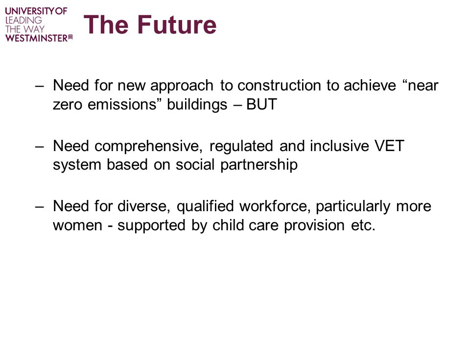 The Future –Need for new approach to construction to achieve near zero emissions buildings – BUT –Need comprehensive, regulated and inclusive VET system based on social partnership –Need for diverse, qualified workforce, particularly more women - supported by child care provision etc.