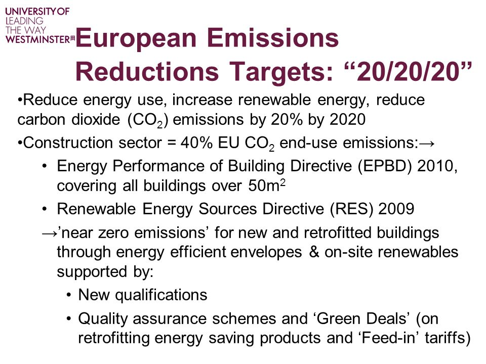 European Emissions Reductions Targets: 20/20/20 Reduce energy use, increase renewable energy, reduce carbon dioxide (CO 2 ) emissions by 20% by 2020 Construction sector = 40% EU CO 2 end-use emissions:→ Energy Performance of Building Directive (EPBD) 2010, covering all buildings over 50m 2 Renewable Energy Sources Directive (RES) 2009 →'near zero emissions' for new and retrofitted buildings through energy efficient envelopes & on-site renewables supported by: New qualifications Quality assurance schemes and 'Green Deals' (on retrofitting energy saving products and 'Feed-in' tariffs)