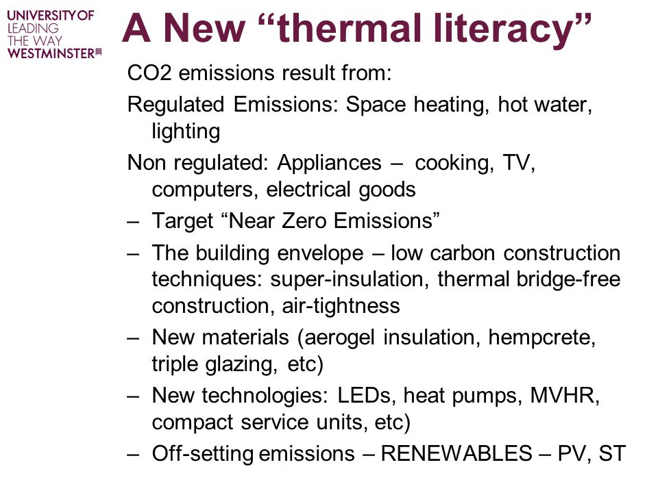 A New thermal literacy CO2 emissions result from: Regulated Emissions: Space heating, hot water, lighting Non regulated: Appliances – cooking, TV, computers, electrical goods –Target Near Zero Emissions –The building envelope – low carbon construction techniques: super-insulation, thermal bridge-free construction, air-tightness –New materials (aerogel insulation, hempcrete, triple glazing, etc) –New technologies: LEDs, heat pumps, MVHR, compact service units, etc) –Off-setting emissions – RENEWABLES – PV, ST