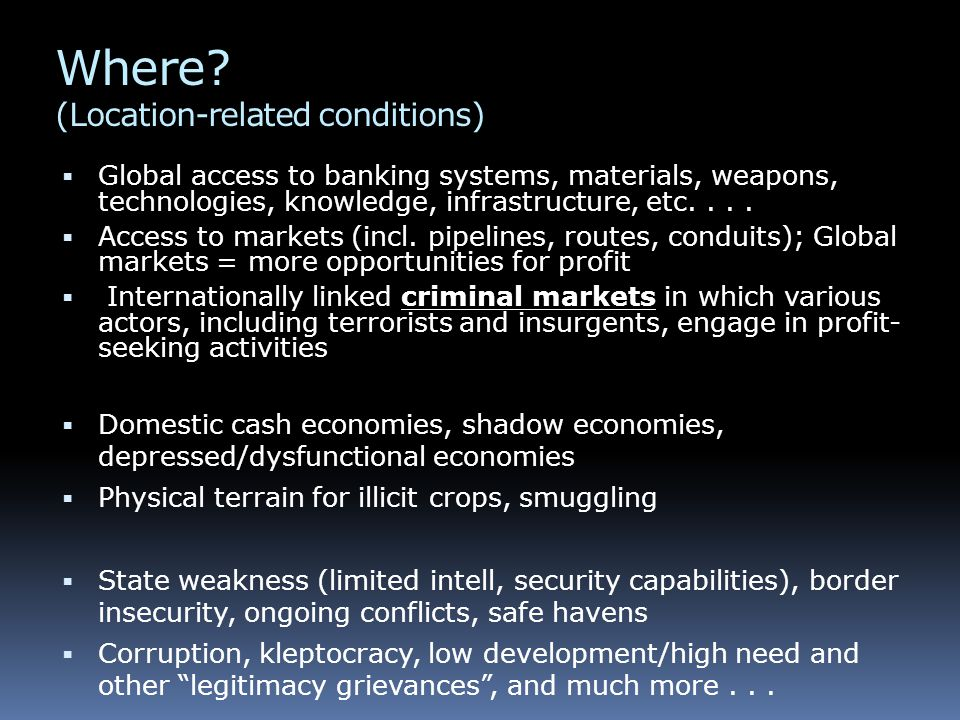 Where? (Location-related conditions)  Global access to banking systems, materials, weapons, technologies, knowledge, infrastructure, etc....  Access