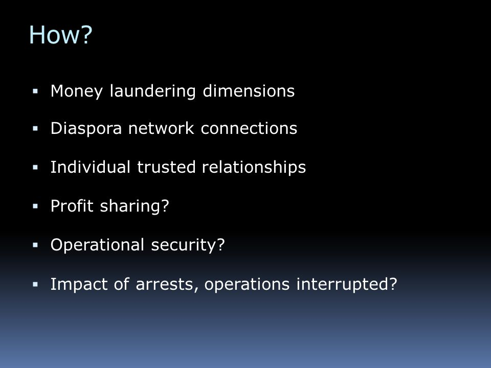 How?  Money laundering dimensions  Diaspora network connections  Individual trusted relationships  Profit sharing?  Operational security?  Impac