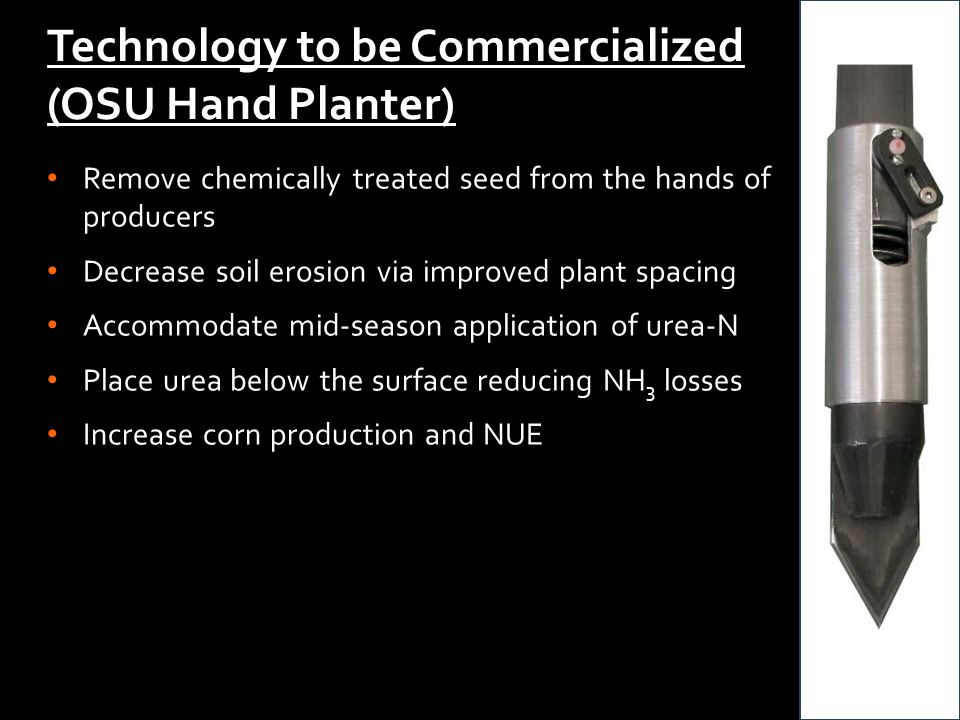 Technology to be Commercialized (OSU Hand Planter) Remove chemically treated seed from the hands of producers Decrease soil erosion via improved plant spacing Accommodate mid-season application of urea-N Place urea below the surface reducing NH 3 losses Increase corn production and NUE