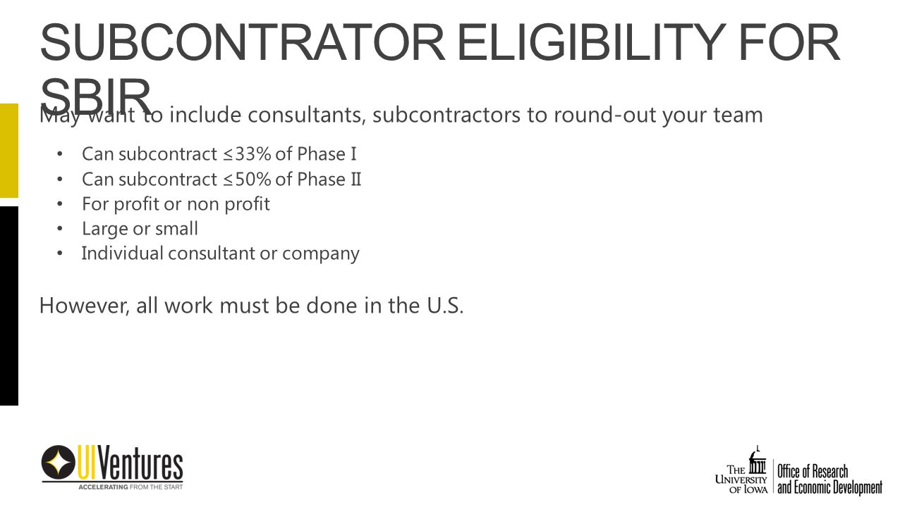 May want to include consultants, subcontractors to round-out your team Can subcontract ≤33% of Phase I Can subcontract ≤50% of Phase II For profit or non profit Large or small Individual consultant or company However, all work must be done in the U.S.