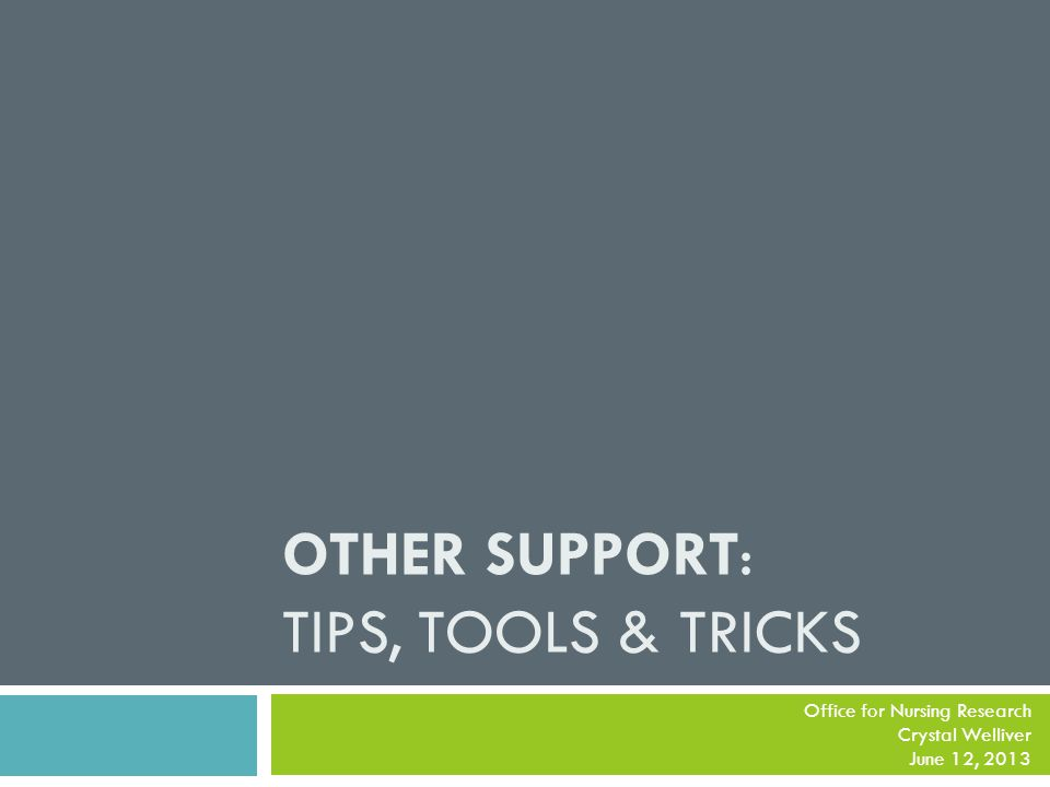 OTHER SUPPORT: TIPS, TOOLS & TRICKS Office for Nursing Research Crystal Welliver June 12, 2013