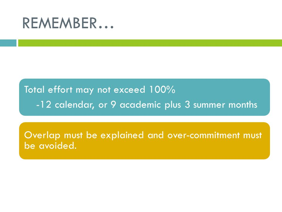 REMEMBER… Total effort may not exceed 100% -12 calendar, or 9 academic plus 3 summer months Overlap must be explained and over-commitment must be avoi