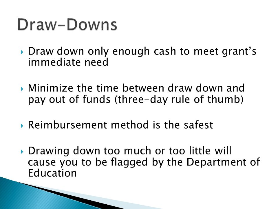  Draw down only enough cash to meet grant's immediate need  Minimize the time between draw down and pay out of funds (three-day rule of thumb)  Reimbursement method is the safest  Drawing down too much or too little will cause you to be flagged by the Department of Education