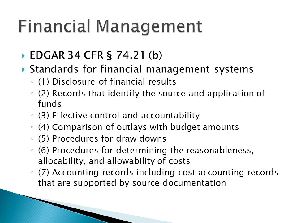  EDGAR 34 CFR § 74.21 (b)  Standards for financial management systems ◦ (1) Disclosure of financial results ◦ (2) Records that identify the source and application of funds ◦ (3) Effective control and accountability ◦ (4) Comparison of outlays with budget amounts ◦ (5) Procedures for draw downs ◦ (6) Procedures for determining the reasonableness, allocability, and allowability of costs ◦ (7) Accounting records including cost accounting records that are supported by source documentation