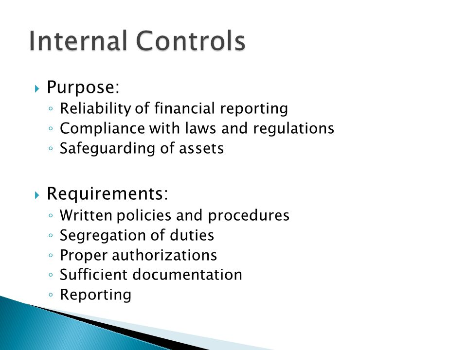  Purpose: ◦ Reliability of financial reporting ◦ Compliance with laws and regulations ◦ Safeguarding of assets  Requirements: ◦ Written policies and procedures ◦ Segregation of duties ◦ Proper authorizations ◦ Sufficient documentation ◦ Reporting