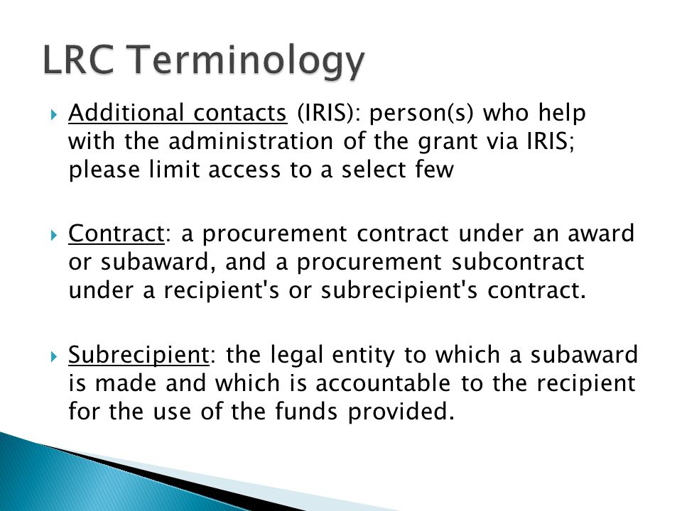  Additional contacts (IRIS): person(s) who help with the administration of the grant via IRIS; please limit access to a select few  Contract: a procurement contract under an award or subaward, and a procurement subcontract under a recipient s or subrecipient s contract.