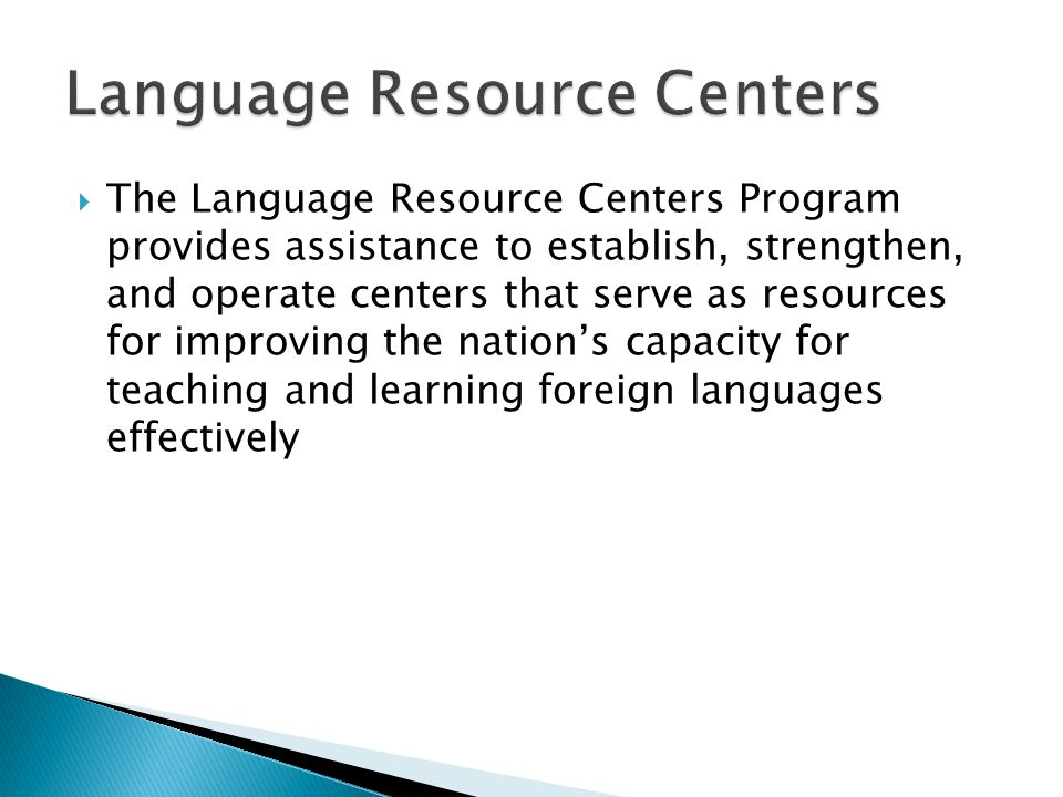  The Language Resource Centers Program provides assistance to establish, strengthen, and operate centers that serve as resources for improving the nation's capacity for teaching and learning foreign languages effectively