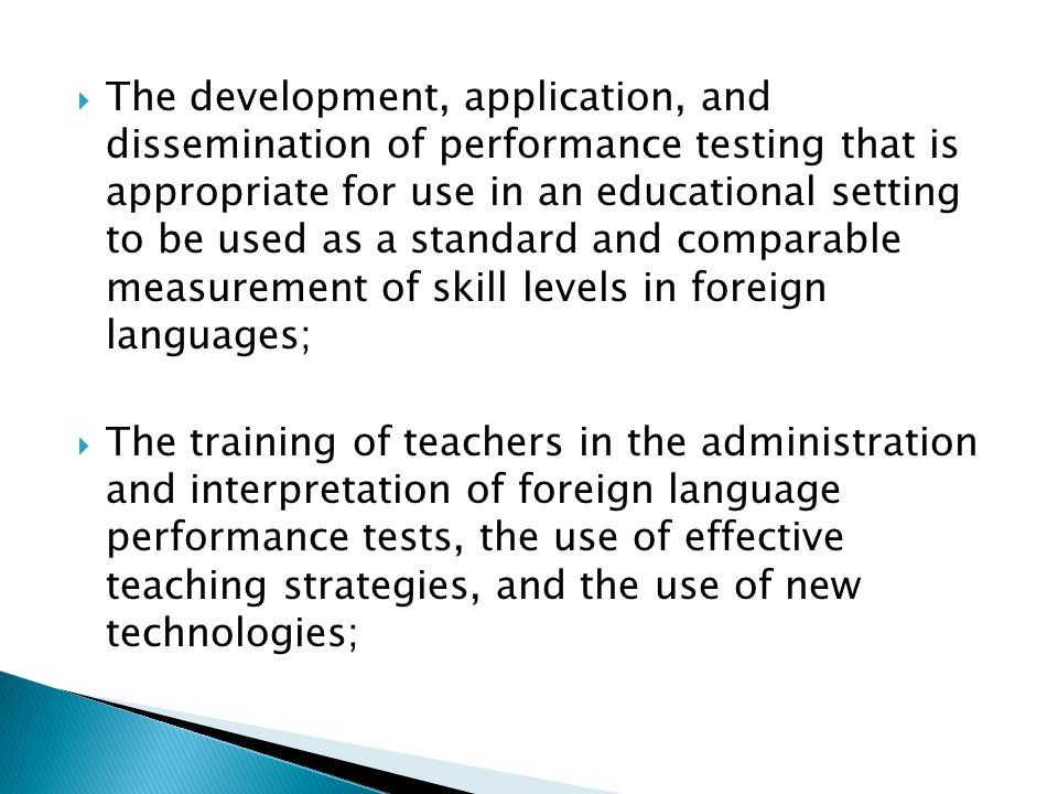  The development, application, and dissemination of performance testing that is appropriate for use in an educational setting to be used as a standard and comparable measurement of skill levels in foreign languages;  The training of teachers in the administration and interpretation of foreign language performance tests, the use of effective teaching strategies, and the use of new technologies;